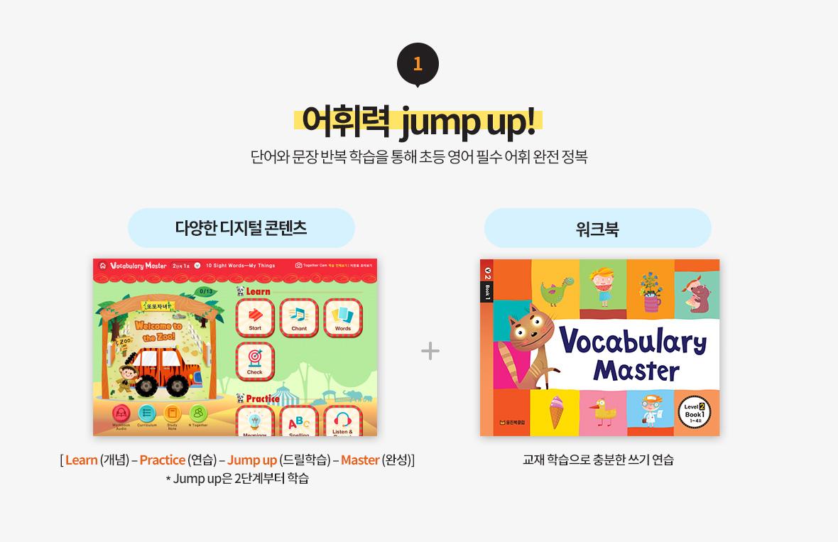 1. 어휘력 jump up! 단어와 문장 반복 학습을 통해 초등 영어 필수 어휘 완전 정복 다양한 디지털 콘텐츠(LEarn(개념)-Practive(연습)-Jump up(드릴학습)-Master(완성)) *Jump up은 2단계부터 학습 + 워크북(교재 학습으로 충분한 쓰기 연습)