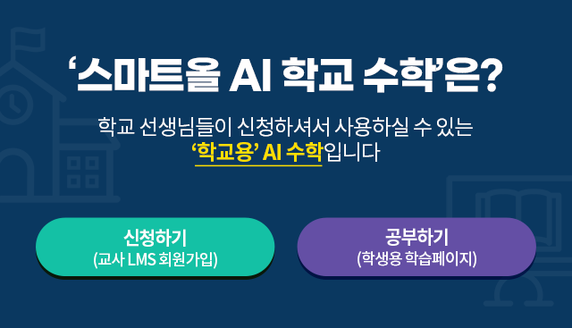 '스마트올 AI 학교 수학'은? 학교 선생님들이 신청해주셔서 사용하실 수 있는 '학교용' AI 수학입니다