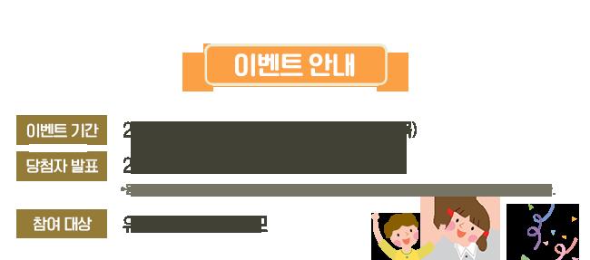 이벤트 안내, 이벤트 기간 : 2019년 02월 7일(목) ~ 02월 28일(목), 당첨자 발표 : 2019년 03월 13일(수) 웅진북클럽 홈페이지에서 발표되며, 당첨자 발표일은 사정에 의해 변경될 수 있습니다. 참여대상 : 유·초등 자녀 학부모
