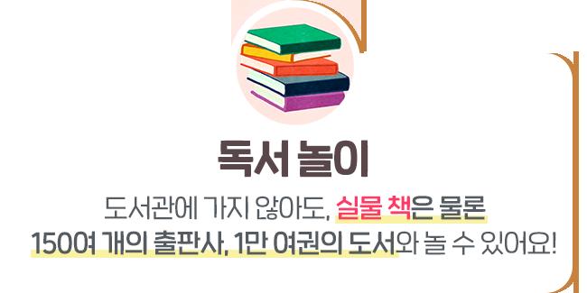 독서 놀이 : 도서관에 가지 않아도, 실물 책은 물론 150여 개의 출판사, 1만 여권의 도서와 놀 수 있어요!