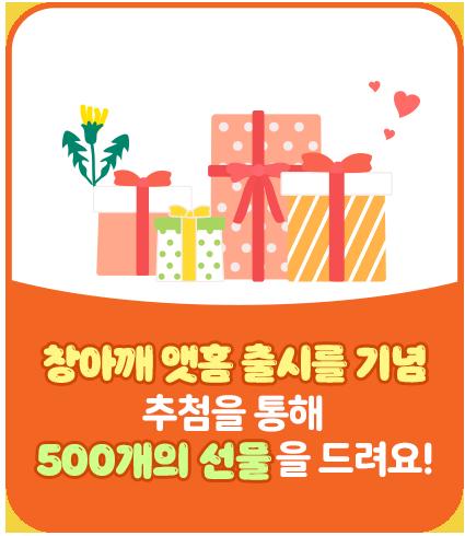 창아깨 앳홈 출시를 기념 추첨을 통해 500개의 선물을 드려요!