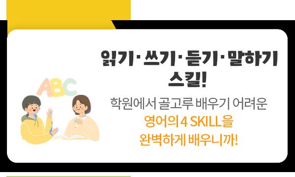 읽기, 쓰기, 듣기, 말하기 스킬! 학원에서 골고루 배우기 어려운 영어의 4SKILL을 완벽하게 배우니까!